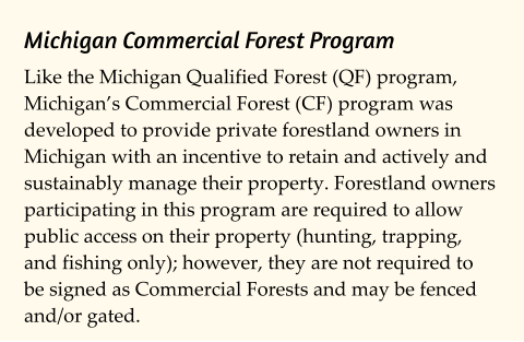 Michigan Commercial Forest Program Like the Michigan Qualified Forest (QF) program, Michigan's Commercial Forest (CF) program was developed to provide private forestland owners in Michigan with an incentive to retain and actively and sustainably manage their property. Forestland owners participating in this program are required to allow public access on their property (hunting, trapping, and fishing only); however, they are not required to be signed as Commercial Forests and may be fenced and/or gated.